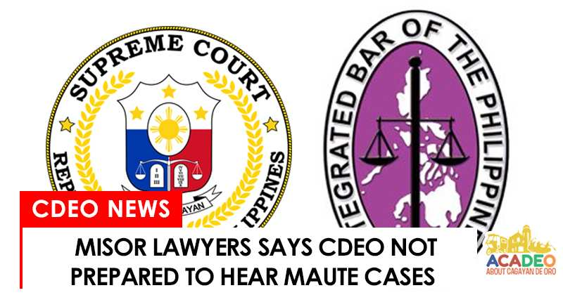 CdeO lawyers said that CDO courts are not ready to handle Maute cases
